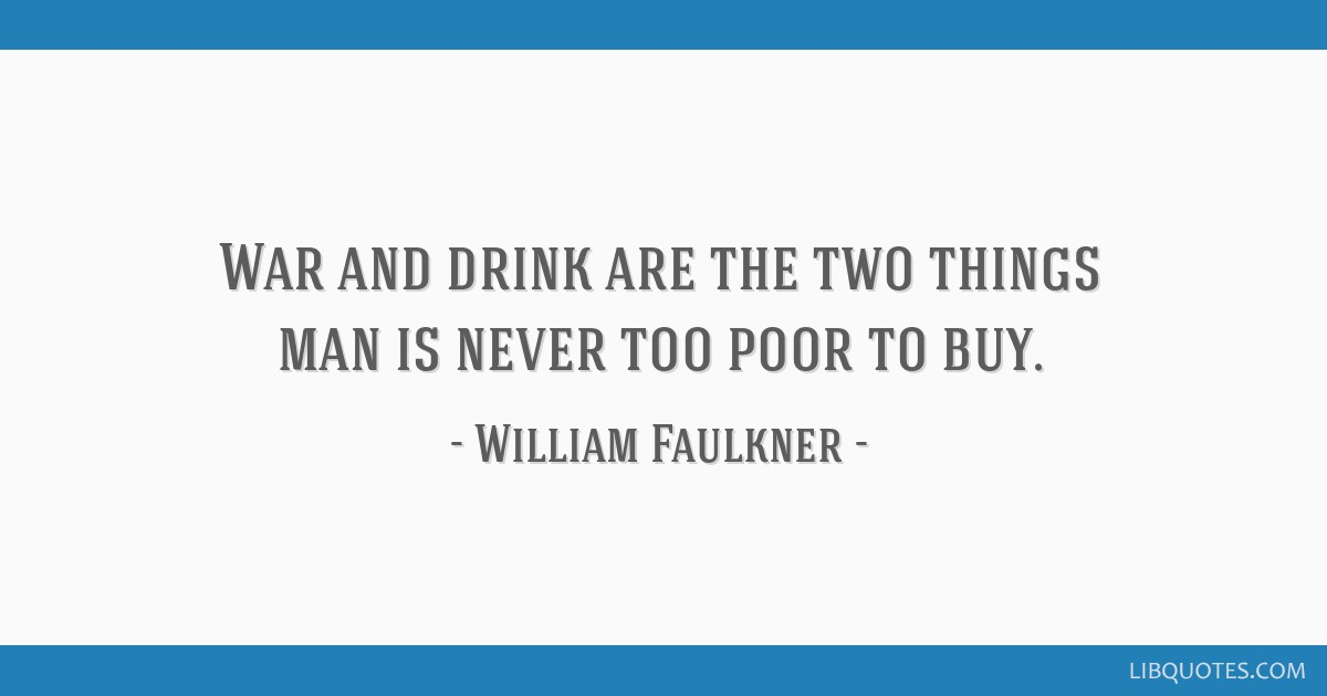 War and drink are the two things man is never too poor to buy.