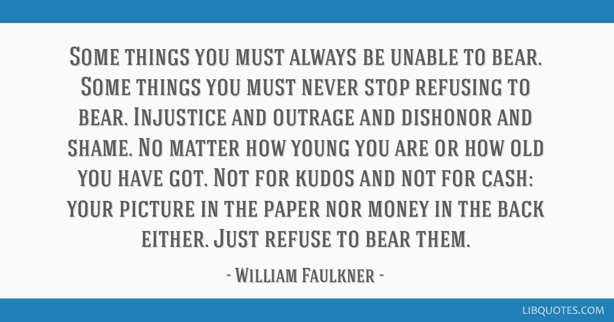 Some things you must always be unable to bear. Some things you must never stop refusing to bear. Injustice and outrage and dishonor and shame. No...