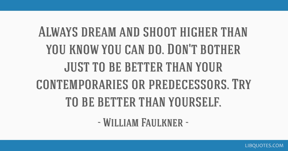 Always dream and shoot higher than you know you can do. Don't bother just to be better than your contemporaries or predecessors. Try to be better...