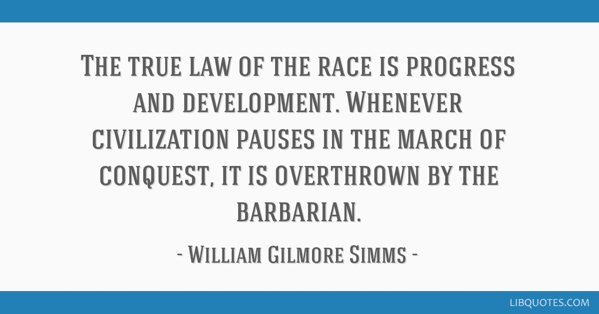 The true law of the race is progress and development. Whenever civilization pauses in the march of conquest, it is overthrown by the barbarian.
