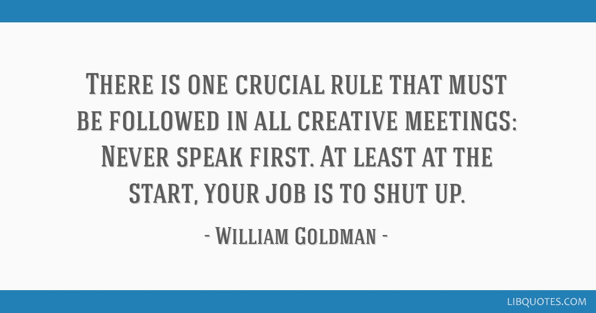 There is one crucial rule that must be followed in all creative meetings: Never speak first. At least at the start, your job is to shut up.