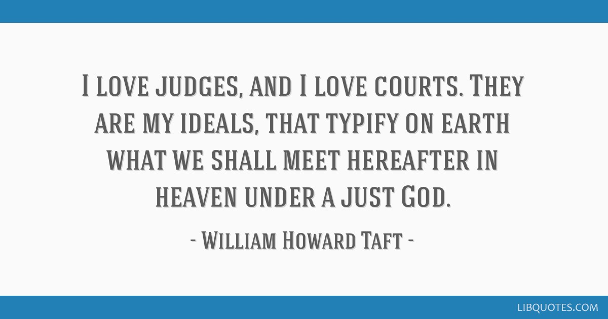 I love judges, and I love courts. They are my ideals, that typify on earth what we shall meet hereafter in heaven under a just God.