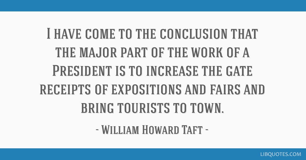 I have come to the conclusion that the major part of the work of a President is to increase the gate receipts of expositions and fairs and bring...
