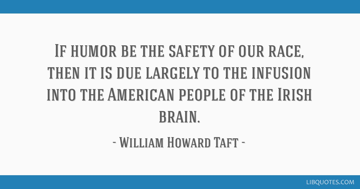 If humor be the safety of our race, then it is due largely to the infusion into the American people of the Irish brain.