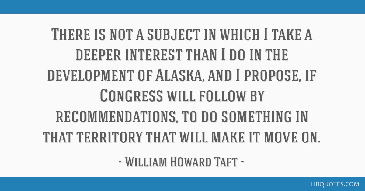 There is not a subject in which I take a deeper interest than I do in the development of Alaska, and I propose, if Congress will follow by...