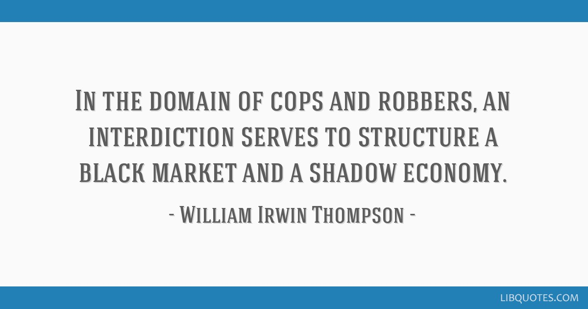 In the domain of cops and robbers, an interdiction serves to structure a black market and a shadow economy.