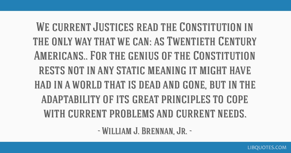 We current Justices read the Constitution in the only way that we can: as Twentieth Century Americans.. For the genius of the Constitution rests not...