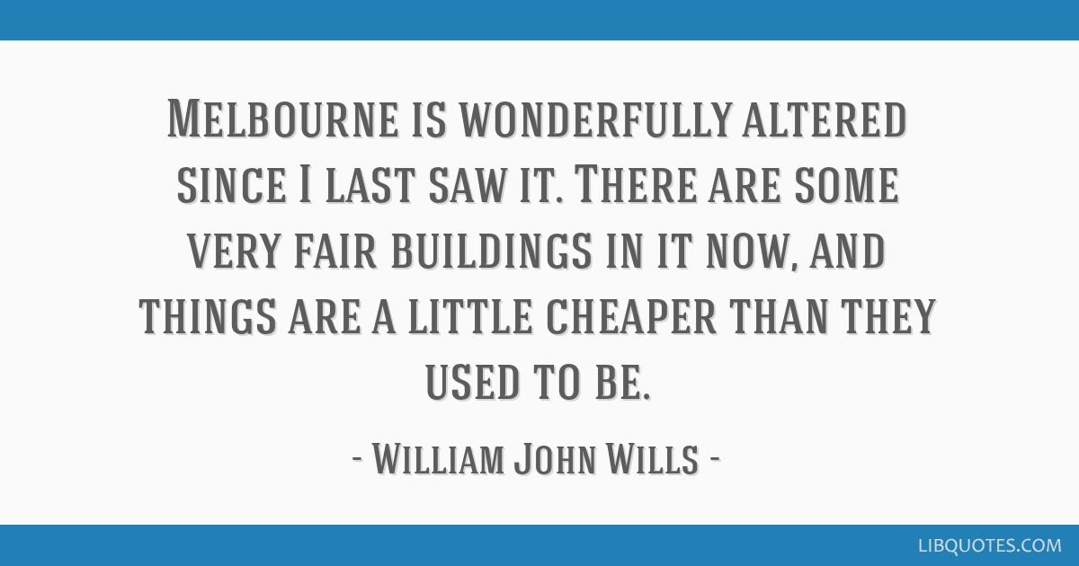 Melbourne is wonderfully altered since I last saw it. There are some very fair buildings in it now, and things are a little cheaper than they used to ...