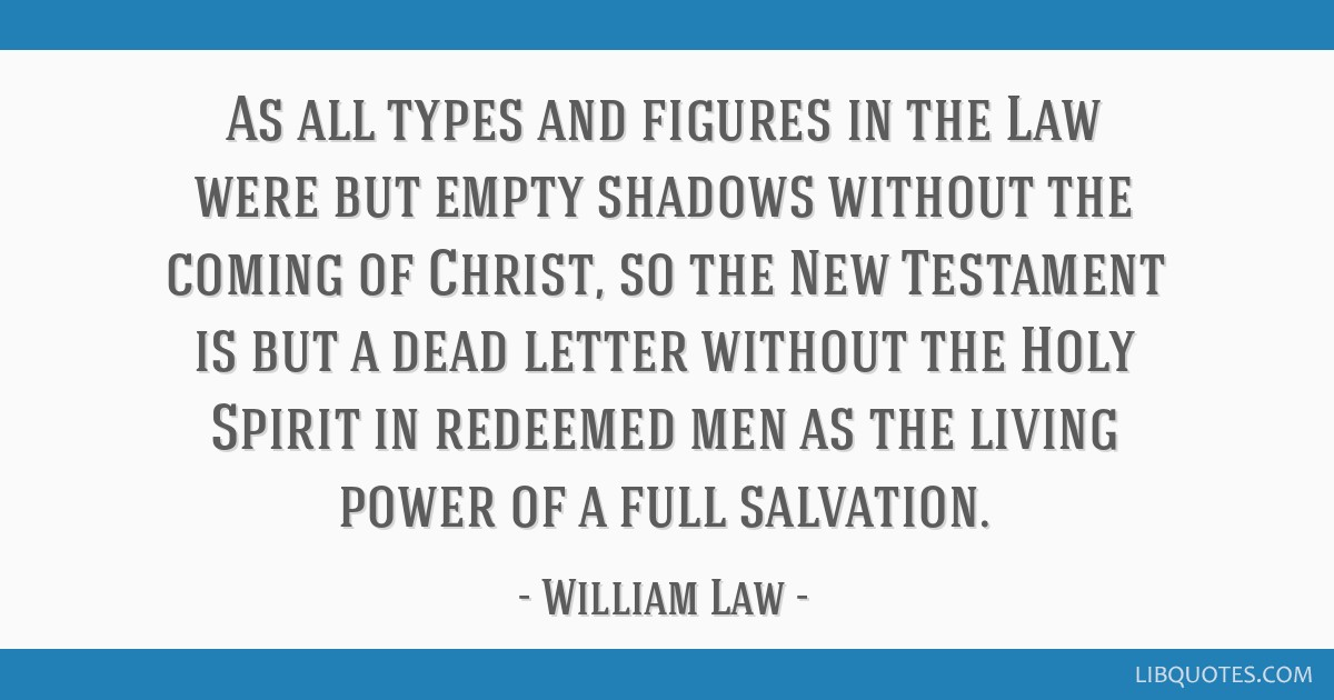 As all types and figures in the Law were but empty shadows without the coming of Christ, so the New Testament is but a dead letter without the Holy...