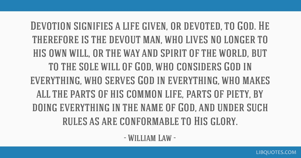 Devotion signifies a life given, or devoted, to God. He therefore is the devout man, who lives no longer to his own will, or the way and spirit of...
