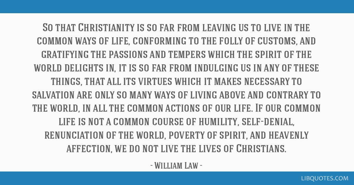 So that Christianity is so far from leaving us to live in the common ways of life, conforming to the folly of customs, and gratifying the passions...