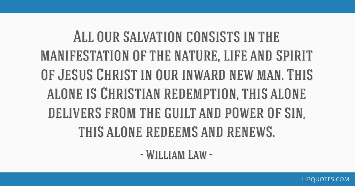All our salvation consists in the manifestation of the nature, life and spirit of Jesus Christ in our inward new man. This alone is Christian...