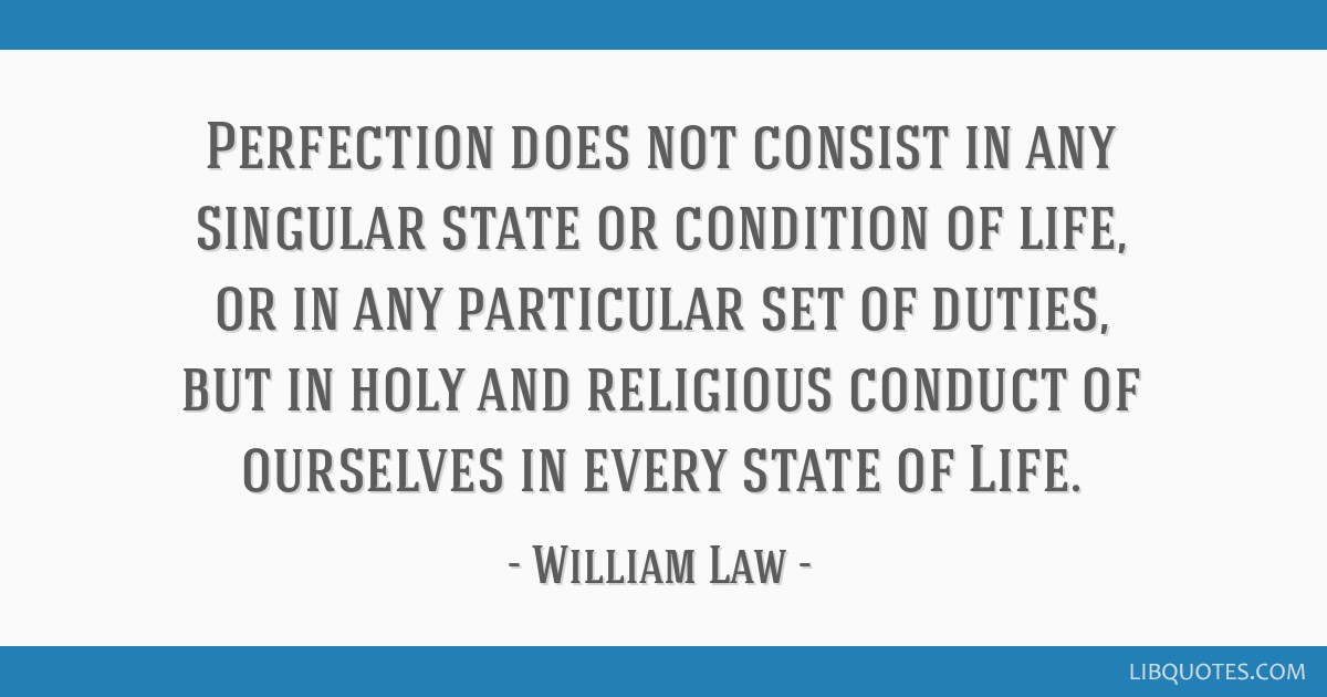 Perfection does not consist in any singular state or condition of life, or in any particular set of duties, but in holy and religious conduct of...