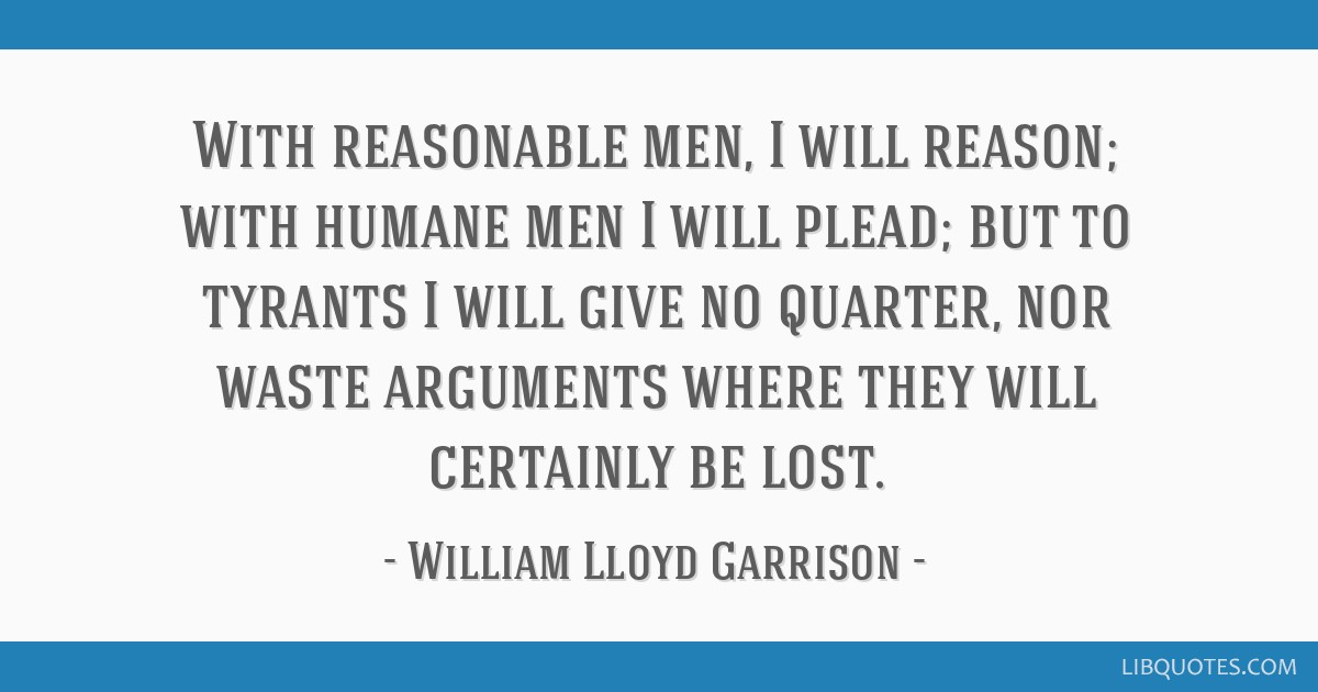 With reasonable men, I will reason; with humane men I will plead; but to tyrants I will give no quarter, nor waste arguments where they will...