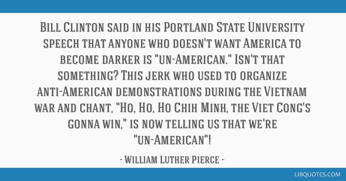 Bill Clinton said in his Portland State University speech that anyone who doesn't want America to become darker is un-American. Isn't that something? ...
