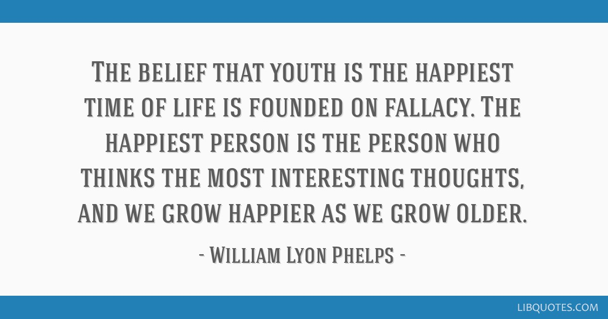 The belief that youth is the happiest time of life is founded on fallacy. The happiest person is the person who thinks the most interesting thoughts, ...
