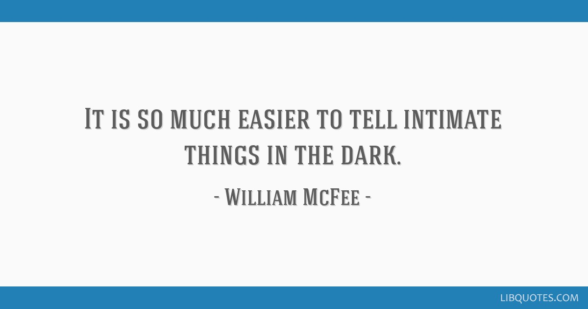 It is so much easier to tell intimate things in the dark.