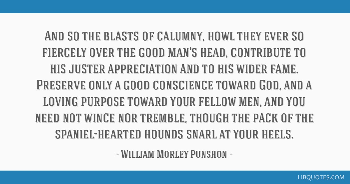And so the blasts of calumny, howl they ever so fiercely ...