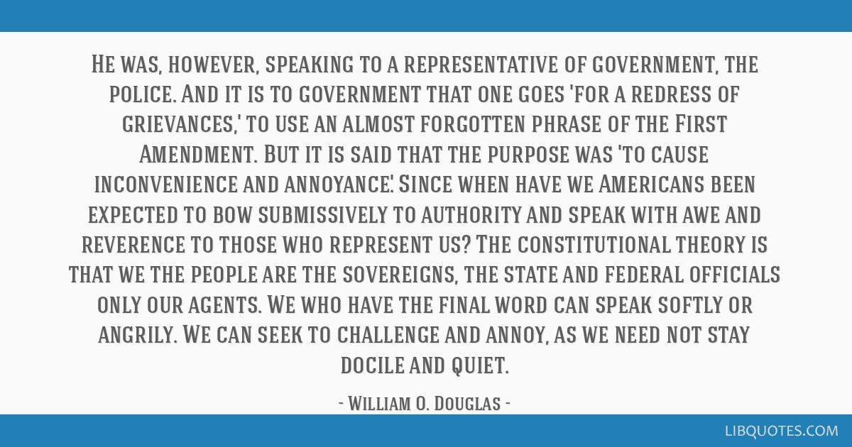 He was, however, speaking to a representative of government, the police. And it is to government that one goes 'for a redress of grievances,' to use...