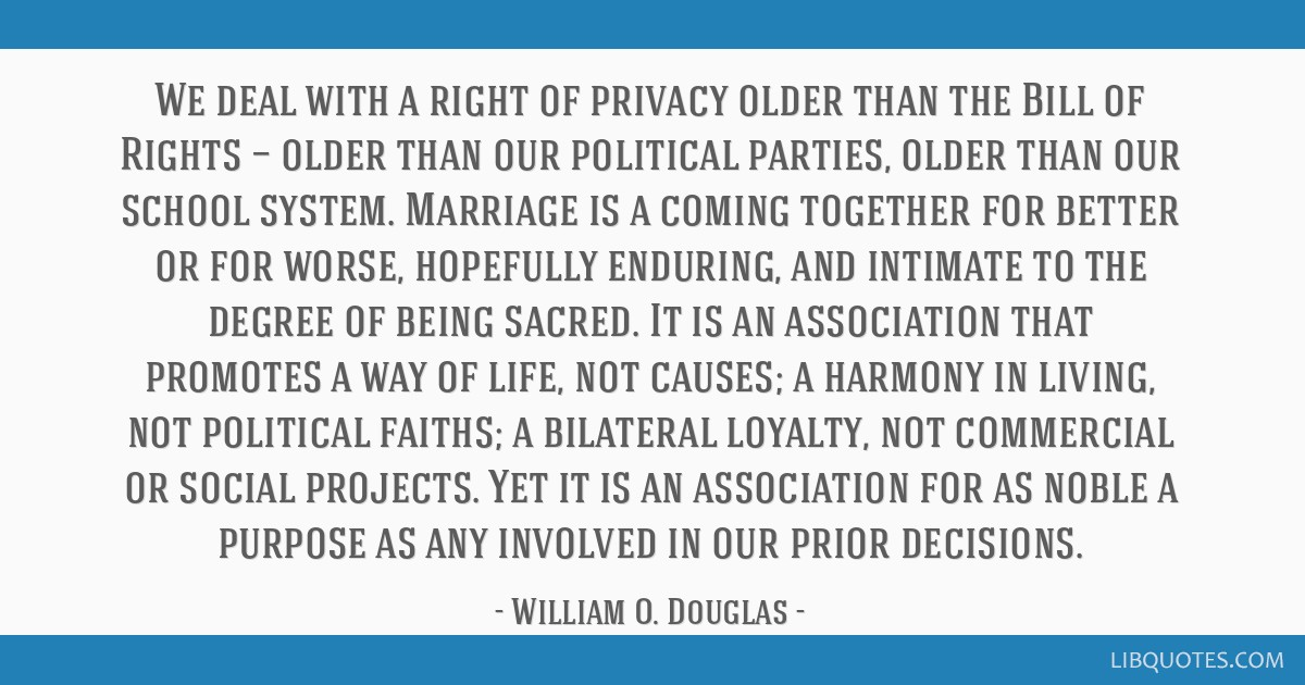 We deal with a right of privacy older than the Bill of Rights — older than our political parties, older than our school system. Marriage is a...