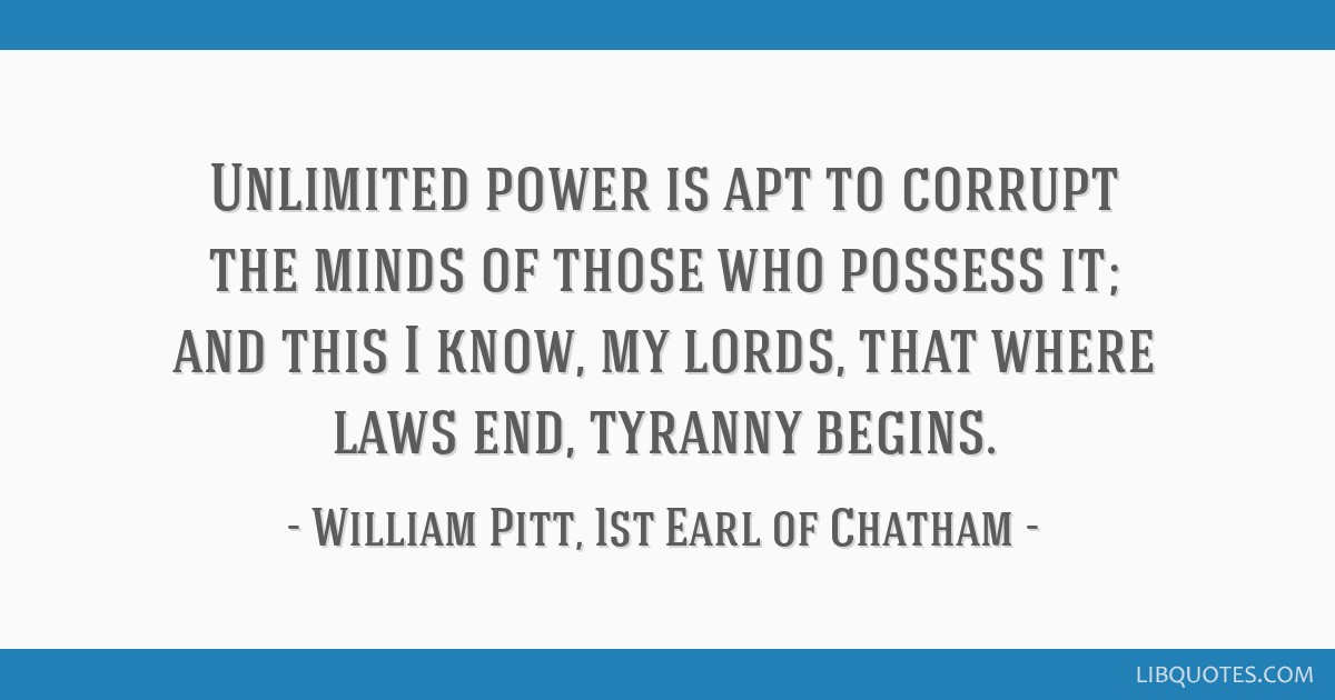 Unlimited power is apt to corrupt the minds of those who possess it; and this I know, my lords, that where laws end, tyranny begins.