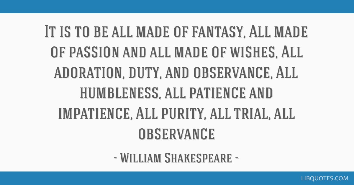 It is to be all made of fantasy, All made of passion and all made of wishes, All adoration, duty, and observance, All humbleness, all patience and...