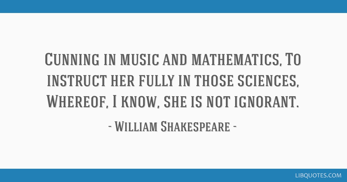 Cunning in music and mathematics, To instruct her fully in those sciences, Whereof, I know, she is not ignorant.