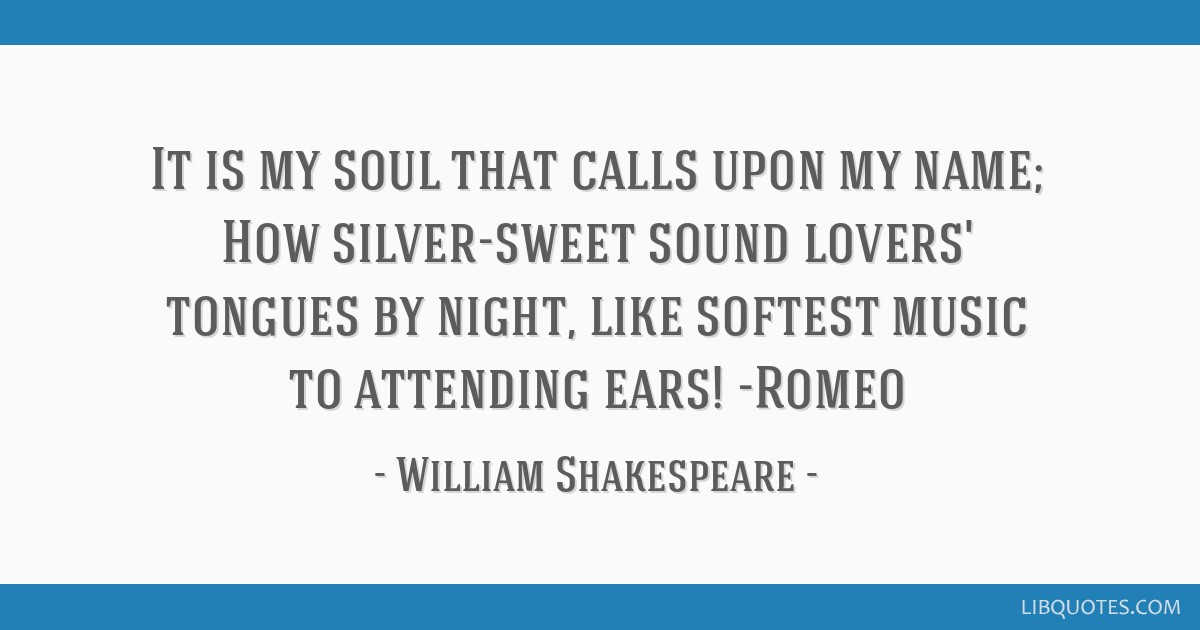 It is my soul that calls upon my name; How silver-sweet sound lovers' tongues by night, like softest music to attending ears! -Romeo