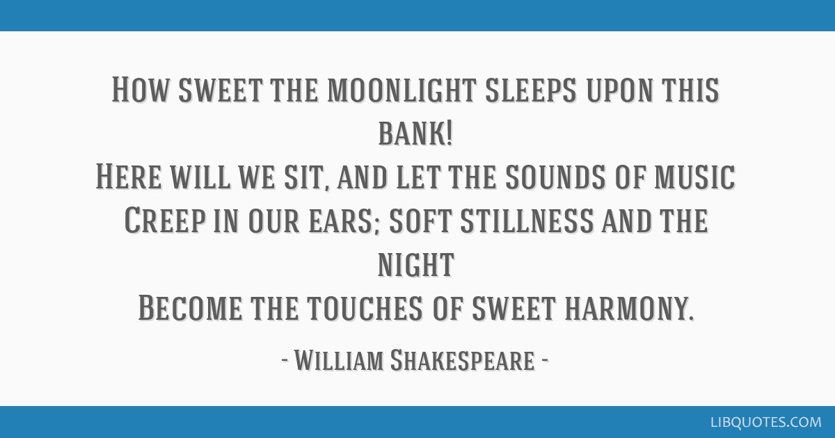 How sweet the moonlight sleeps upon this bank! Here will we sit, and let the sounds of music Creep in our ears; soft stillness and the night Become...