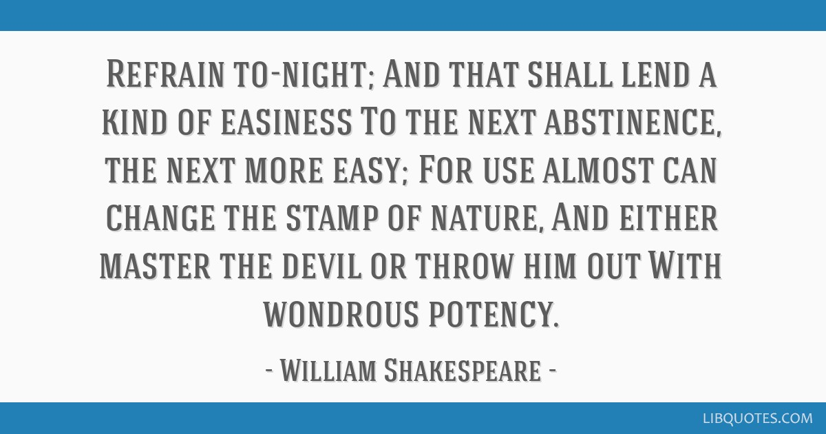 Refrain to-night; And that shall lend a kind of easiness To the next abstinence, the next more easy; For use almost can change the stamp of nature,...