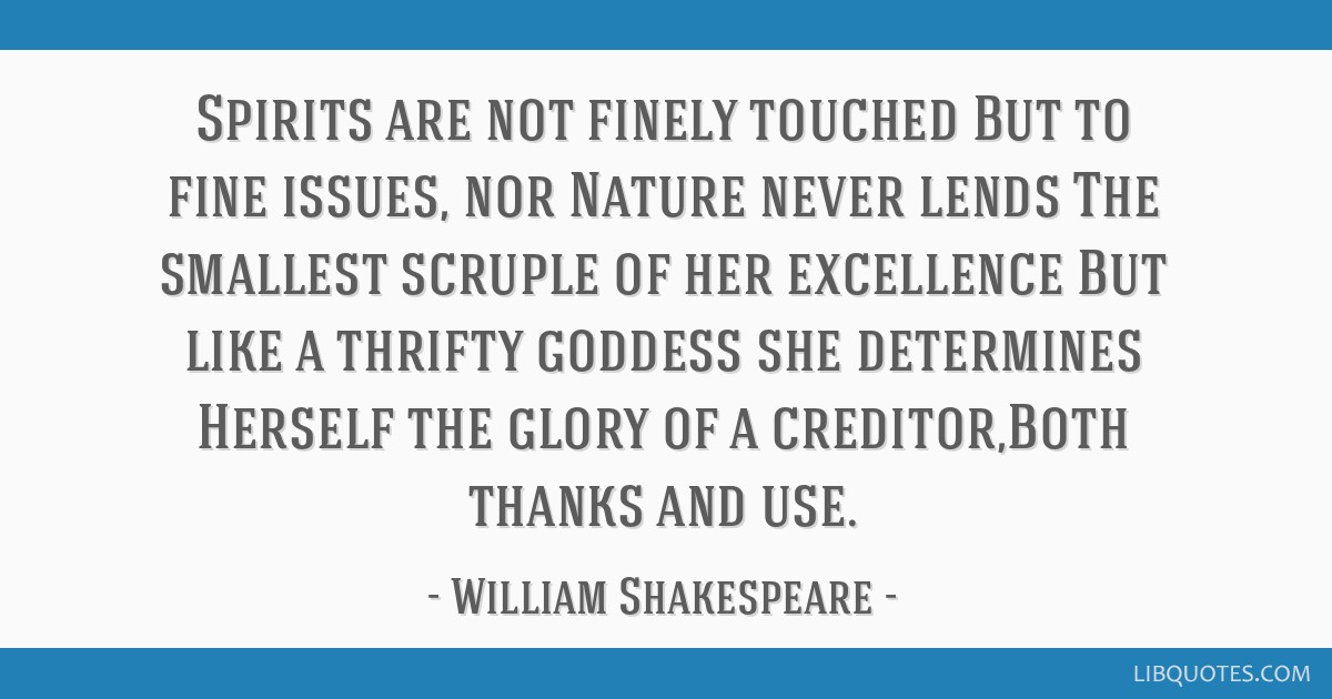 Spirits are not finely touched But to fine issues, nor Nature never lends The smallest scruple of her excellence But like a thrifty goddess she...
