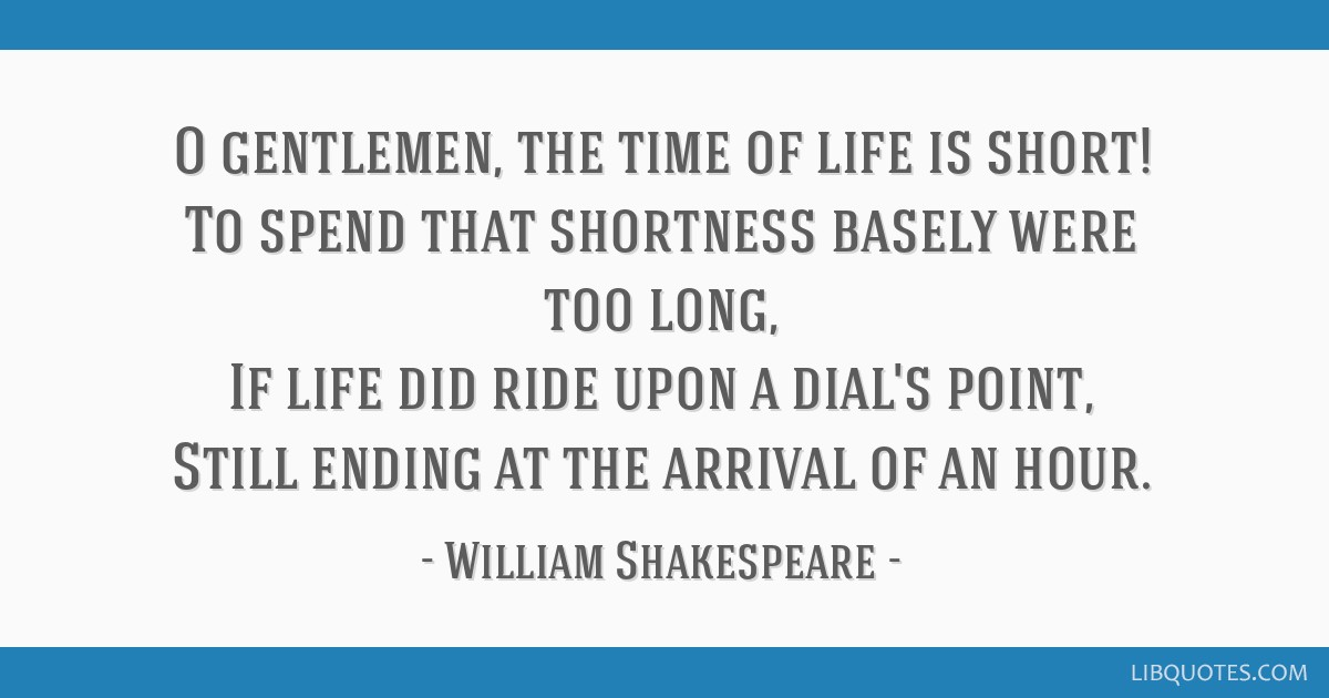 O Gentlemen The Time Of Life Is Short To Spend That Shortness