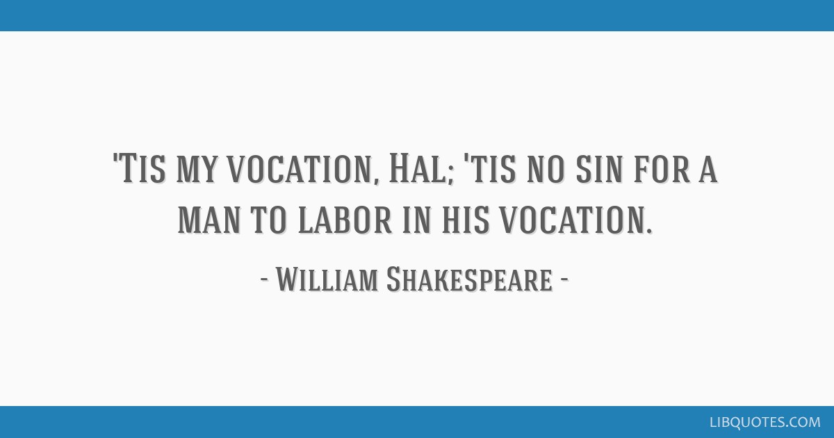 'Tis my vocation, Hal; 'tis no sin for a man to labor in his vocation.
