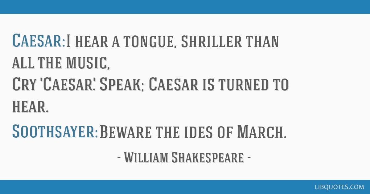 Caesar: I hear a tongue, shriller than all the music, Cry 'Caesar'. Speak; Caesar is turned to hear. Soothsayer: Beware the ides of March.