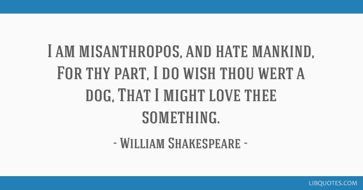 I Am Misanthropos And Hate Mankind For Thy Part I Do Wish Thou