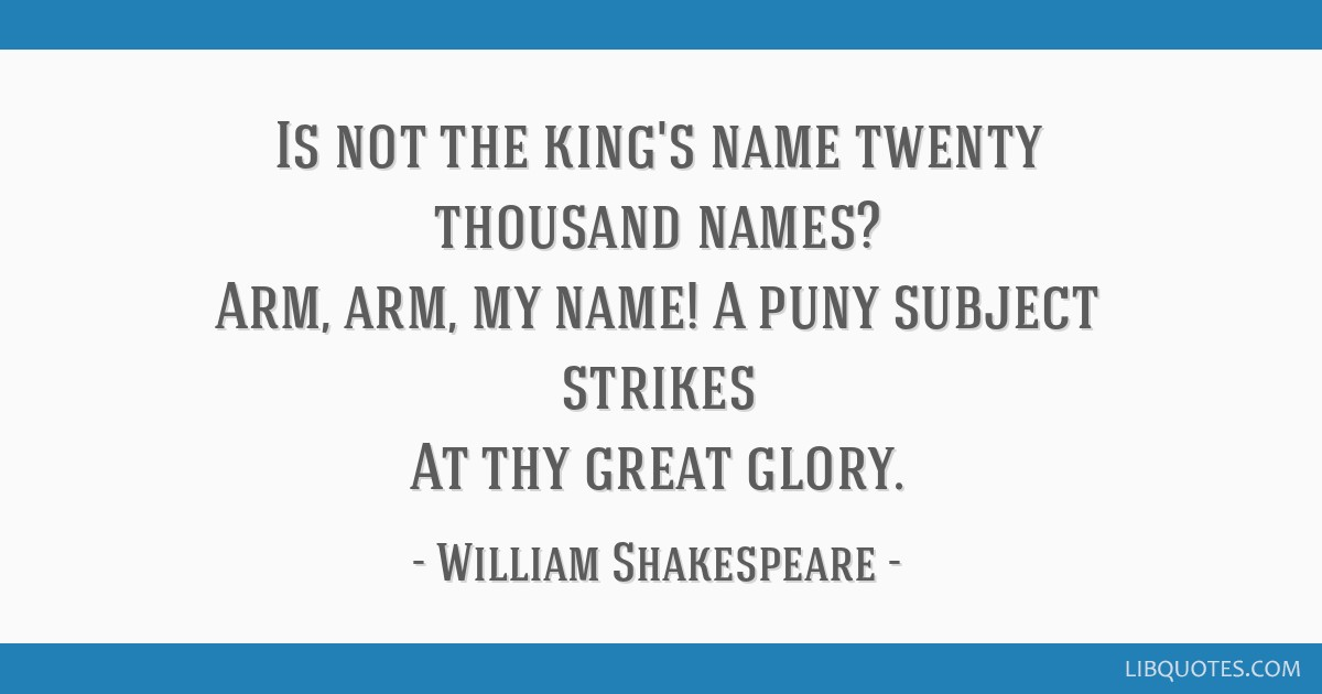 Is not the king's name twenty thousand names? Arm, arm, my name! A puny subject strikes At thy great glory.