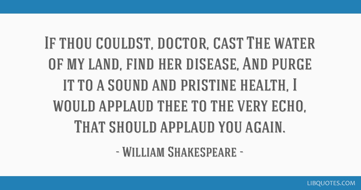 If thou couldst, doctor, cast The water of my land, find her disease, And purge it to a sound and pristine health, I would applaud thee to the very...