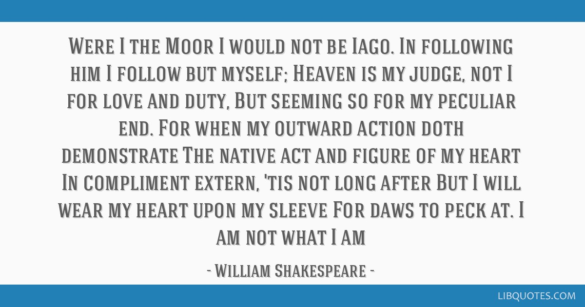 Were I the Moor I would not be Iago. In following him I follow but myself; Heaven is my judge, not I for love and duty, But seeming so for my...