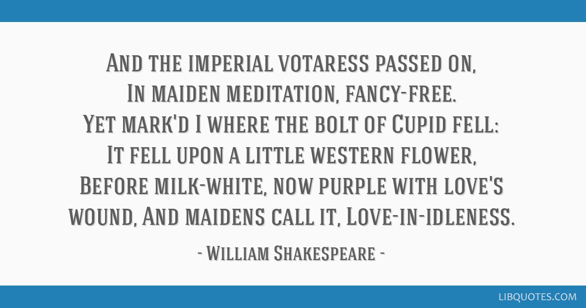 And the imperial votaress passed on, In maiden meditation, fancy-free. Yet mark'd I where the bolt of Cupid fell: It fell upon a little western...