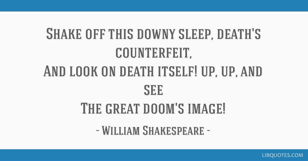Shake off this downy sleep, death's counterfeit, And look on death itself! up, up, and see The great doom's image!