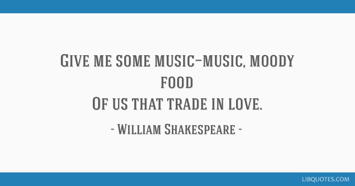 Give me some music—music, moody food Of us that trade in love.