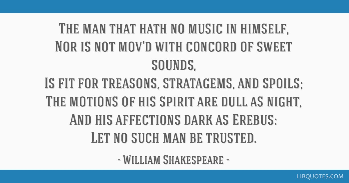The man that hath no music in himself, Nor is not mov'd with concord of sweet sounds, Is fit for treasons, stratagems, and spoils; The motions of his ...