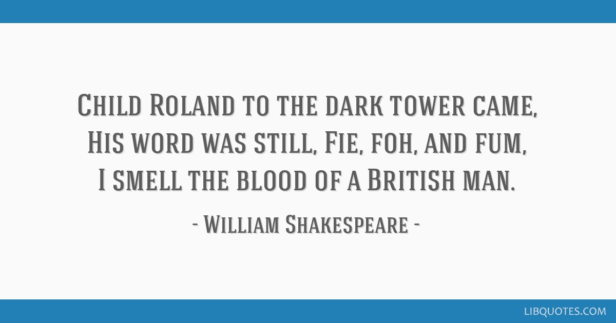 Child Roland to the dark tower came, His word was still, Fie, foh, and fum, I smell the blood of a British man.