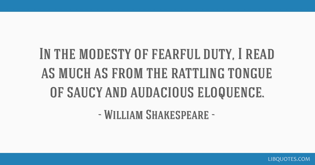 In the modesty of fearful duty, I read as much as from the rattling tongue of saucy and audacious eloquence.