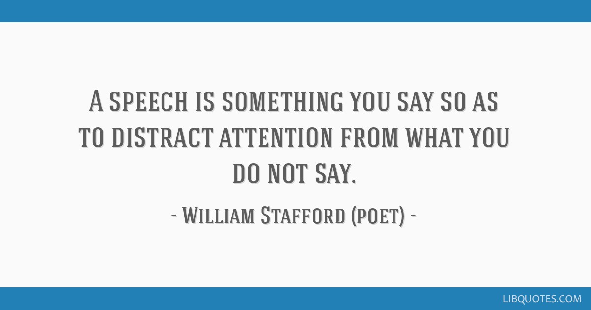 A speech is something you say so as to distract attention from what