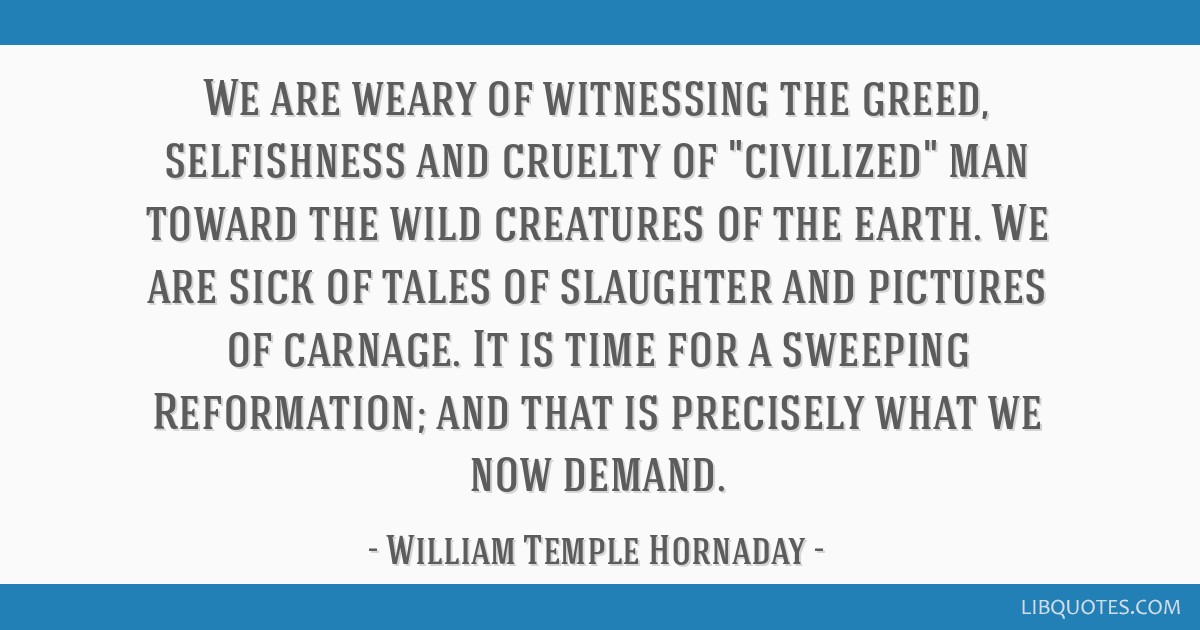 We Are Weary Of Witnessing The Greed Selfishness And Cruelty Of