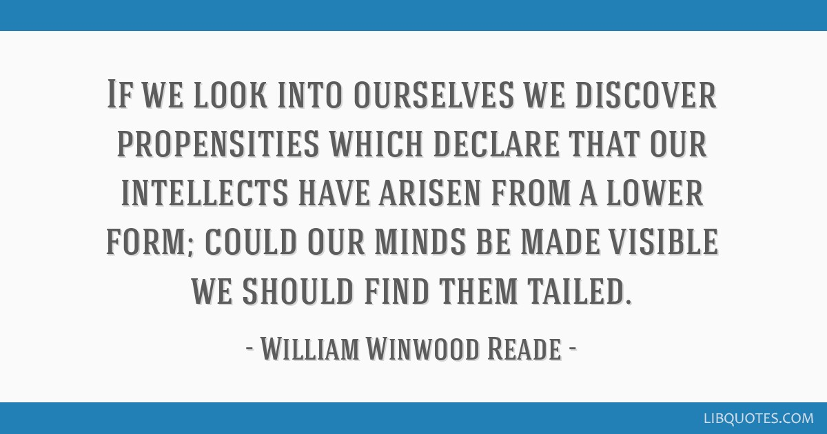 If we look into ourselves we discover propensities which declare that our intellects have arisen from a lower form; could our minds be made visible...