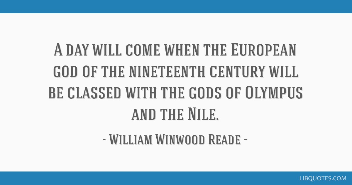 A day will come when the European god of the nineteenth century will be classed with the gods of Olympus and the Nile.