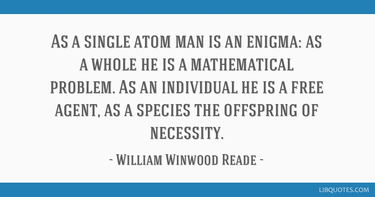 As a single atom man is an enigma: as a whole he is a mathematical problem. As an individual he is a free agent, as a species the offspring of...