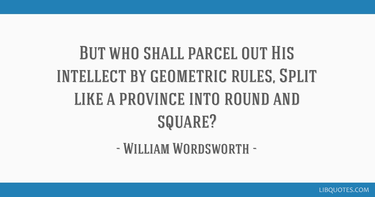 But who shall parcel out His intellect by geometric rules, Split like a province into round and square?